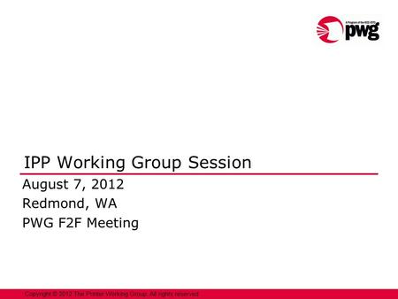 1 Copyright © 2012 The Printer Working Group. All rights reserved. IPP Working Group Session August 7, 2012 Redmond, WA PWG F2F Meeting.