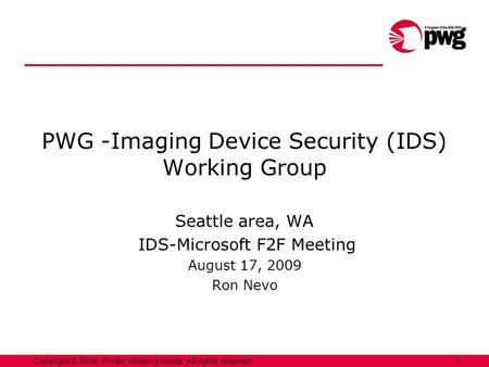 1Copyright © 2009, Printer Working Group. All rights reserved. PWG -Imaging Device Security (IDS) Working Group Seattle area, WA IDS-Microsoft F2F Meeting.