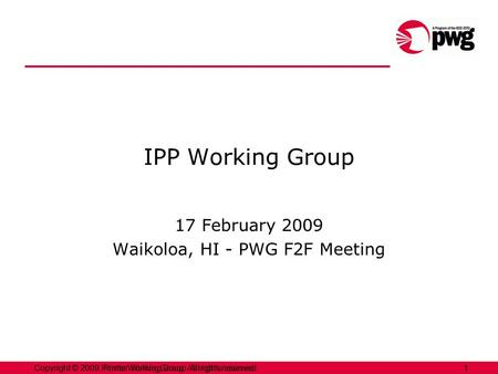 1Copyright © 2009 Printer Working Group. All rights reserved. 1Copyright © 2009, Printer Working Group. All rights reserved. IPP Working Group 17 February.
