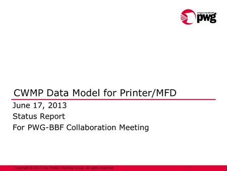 Copyright © 2013 The Printer Working Group. All rights reserved. 1 CWMP Data Model for Printer/MFD June 17, 2013 Status Report For PWG-BBF Collaboration.