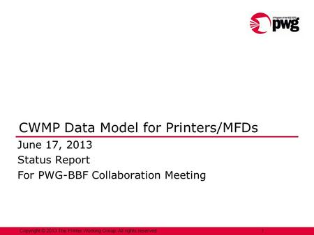 Copyright © 2013 The Printer Working Group. All rights reserved. 1 CWMP Data Model for Printers/MFDs June 17, 2013 Status Report For PWG-BBF Collaboration.