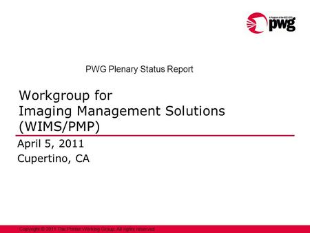 1Copyright © 2011 The Printer Working Group. All rights reserved. Workgroup for Imaging Management Solutions (WIMS/PMP) April 5, 2011 Cupertino, CA PWG.