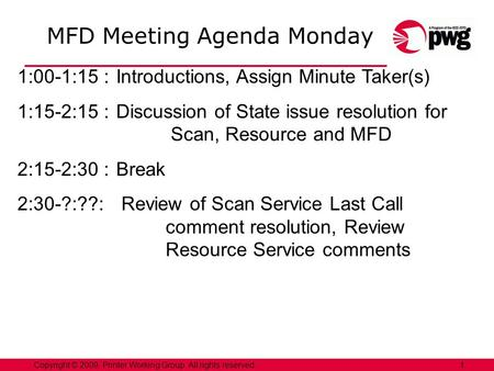 1Copyright © 2009, Printer Working Group. All rights reserved. MFD Meeting Agenda Monday 1:00-1:15 :Introductions, Assign Minute Taker(s) 1:15-2:15 :Discussion.