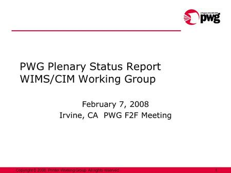 1Copyright © 2008, Printer Working Group. All rights reserved. PWG Plenary Status Report WIMS/CIM Working Group February 7, 2008 Irvine, CA PWG F2F Meeting.