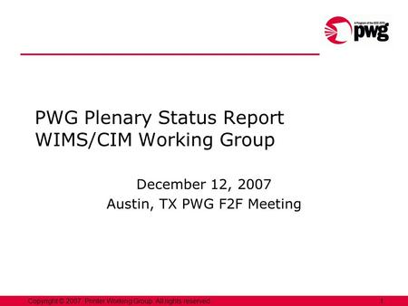 1Copyright © 2007, Printer Working Group. All rights reserved. PWG Plenary Status Report WIMS/CIM Working Group December 12, 2007 Austin, TX PWG F2F Meeting.