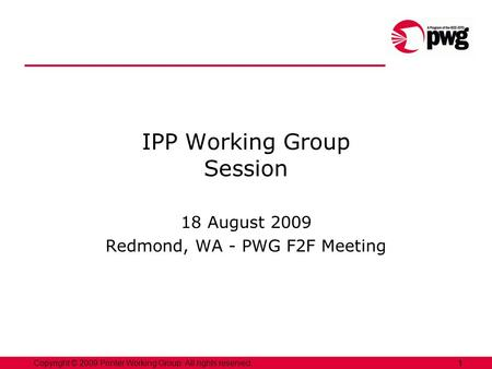 1Copyright © 2009 Printer Working Group. All rights reserved. 1 IPP Working Group Session 18 August 2009 Redmond, WA - PWG F2F Meeting.