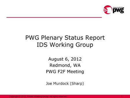 1Copyright © 2012, Printer Working Group. All rights reserved. PWG Plenary Status Report IDS Working Group August 6, 2012 Redmond, WA PWG F2F Meeting Joe.