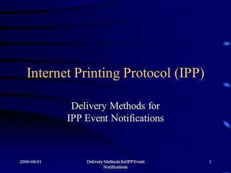 2000-08-01Delivery Methods forIPP Event Notifications 1 Internet Printing Protocol (IPP) Delivery Methods for IPP Event Notifications.