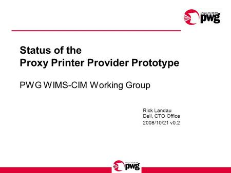 Status of the Proxy Printer Provider Prototype PWG WIMS-CIM Working Group Rick Landau Dell, CTO Office 2008/10/21 v0.2.