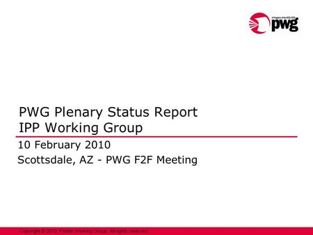 1 Copyright © 2010, Printer Working Group. All rights reserved. PWG Plenary Status Report IPP Working Group 10 February 2010 Scottsdale, AZ - PWG F2F Meeting.