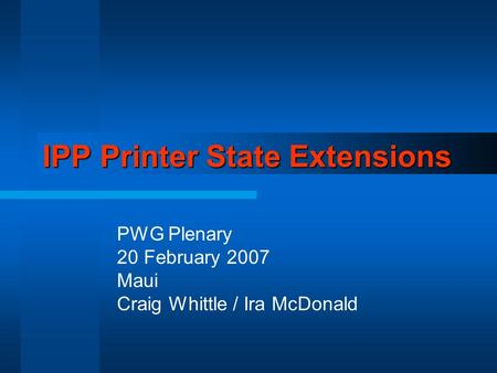 IPP Printer State Extensions PWG Plenary 20 February 2007 Maui Craig Whittle / Ira McDonald.