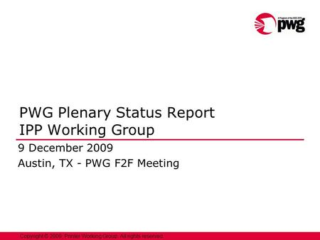 1 Copyright © 2009, Printer Working Group. All rights reserved. PWG Plenary Status Report IPP Working Group 9 December 2009 Austin, TX - PWG F2F Meeting.