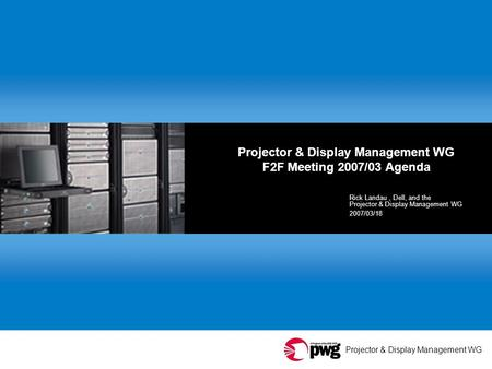 Projector & Display Management WG Projector & Display Management WG F2F Meeting 2007/03 Agenda Rick Landau, Dell, and the Projector & Display Management.