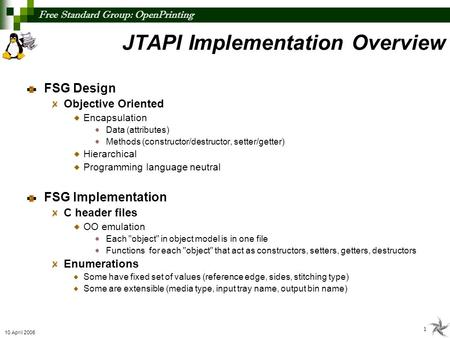 Free Standard Group: OpenPrinting 1 10 April 2006 FSG Design Objective Oriented Encapsulation Data (attributes) Methods (constructor/destructor, setter/getter)