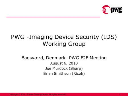 1Copyright © 2010, Printer Working Group. All rights reserved. PWG -Imaging Device Security (IDS) Working Group Bagsværd, Denmark- PWG F2F Meeting August.