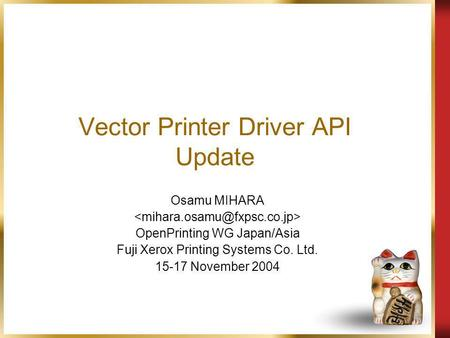 Vector Printer Driver API Update Osamu MIHARA OpenPrinting WG Japan/Asia Fuji Xerox Printing Systems Co. Ltd. 15-17 November 2004.