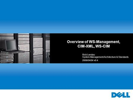 Overview of WS-Management, CIM-XML, WS-CIM Rick Landau System Management Architecture & Standards 2006/04/04 v0.4.