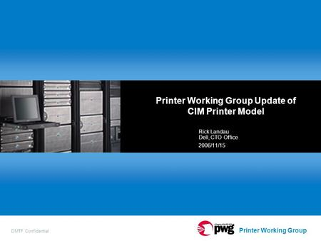 Printer Working Group DMTF Confidential Printer Working Group Update of CIM Printer Model Rick Landau Dell, CTO Office 2006/11/15.