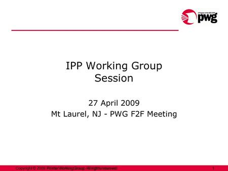 1Copyright © 2009 Printer Working Group. All rights reserved. 1Copyright © 2009, Printer Working Group. All rights reserved. IPP Working Group Session.