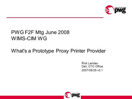 PWG F2F Mtg June 2008 WIMS-CIM WG What's a Prototype Proxy Printer Provider Rick Landau Dell, CTO Office 2007/06/25 v0.1.