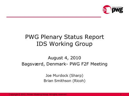 1Copyright © 2010, Printer Working Group. All rights reserved. PWG Plenary Status Report IDS Working Group August 4, 2010 Bagsværd, Denmark- PWG F2F Meeting.