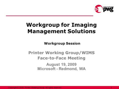 1Copyright © 2009, Printer Working Group. All rights reserved. Workgroup for Imaging Management Solutions Workgroup Session Printer Working Group/WIMS.