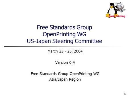 1 Free Standards Group OpenPrinting WG US-Japan Steering Committee March 23 - 25, 2004 Version 0.4 Free Standards Group OpenPrinting WG Asia/Japan Region.