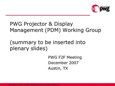 1Copyright © 2007, Printer Working Group. All rights reserved. PWG Projector & Display Management (PDM) Working Group (summary to be inserted into plenary.