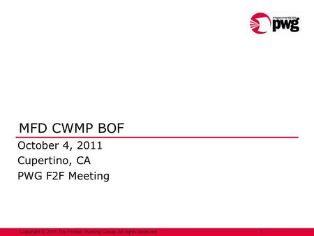 1 Copyright © 2011 The Printer Working Group. All rights reserved. 1 MFD CWMP BOF October 4, 2011 Cupertino, CA PWG F2F Meeting.