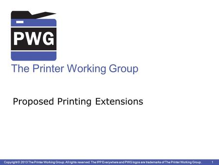 1 Copyright © 2013 The Printer Working Group. All rights reserved. The IPP Everywhere and PWG logos are trademarks of The Printer Working Group. The Printer.