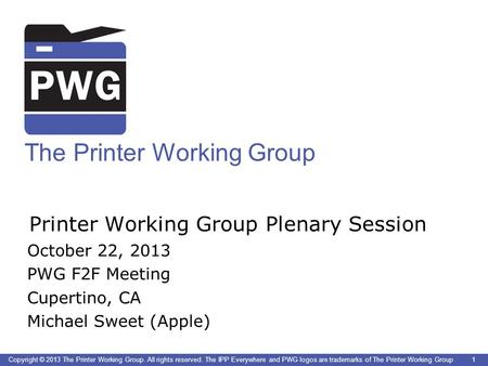 1 The Printer Working Group Copyright © 2013 The Printer Working Group. All rights reserved. The IPP Everywhere and PWG logos are trademarks of The Printer.