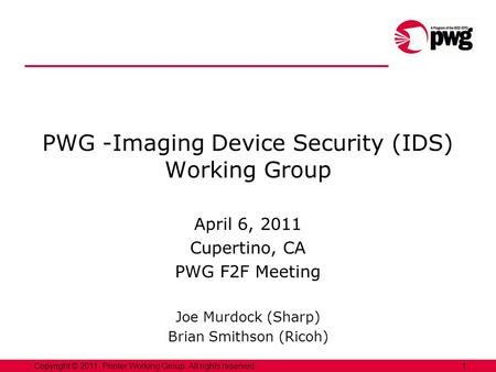 1Copyright © 2011, Printer Working Group. All rights reserved. PWG -Imaging Device Security (IDS) Working Group April 6, 2011 Cupertino, CA PWG F2F Meeting.