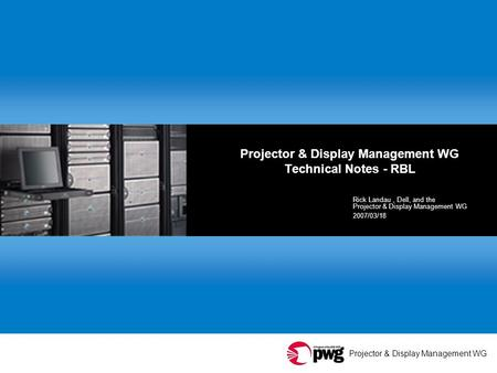 Projector & Display Management WG Projector & Display Management WG Technical Notes - RBL Rick Landau, Dell, and the Projector & Display Management WG.
