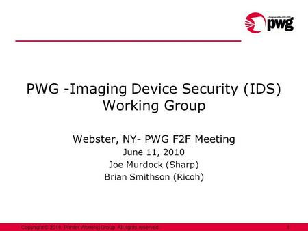 1Copyright © 2010, Printer Working Group. All rights reserved. PWG -Imaging Device Security (IDS) Working Group Webster, NY- PWG F2F Meeting June 11, 2010.