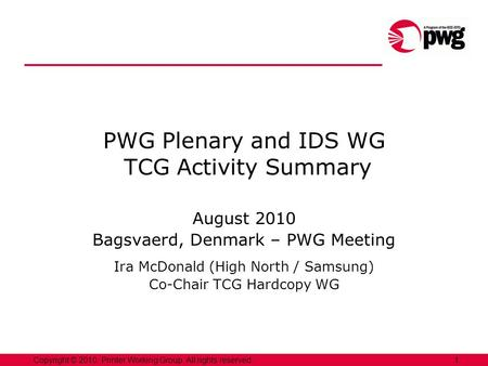 1Copyright © 2010, Printer Working Group. All rights reserved. PWG Plenary and IDS WG TCG Activity Summary August 2010 Bagsvaerd, Denmark – PWG Meeting.