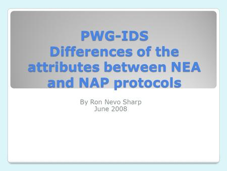PWG-IDS Differences of the attributes between NEA and NAP protocols By Ron Nevo Sharp June 2008.