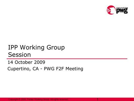 1 Copyright © 2009, Printer Working Group. All rights reserved. 1 IPP Working Group Session 14 October 2009 Cupertino, CA - PWG F2F Meeting.