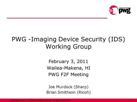 1Copyright © 2011, Printer Working Group. All rights reserved. PWG -Imaging Device Security (IDS) Working Group February 3, 2011 Wailea-Makena, HI PWG.