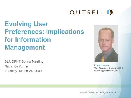 © 2009 Outsell, Inc. All rights reserved. Evolving User Preferences: Implications for Information Management SLA DPHT Spring Meeting Napa, California Tuesday,