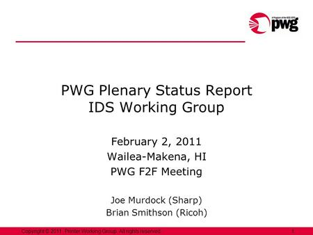1Copyright © 2011, Printer Working Group. All rights reserved. PWG Plenary Status Report IDS Working Group February 2, 2011 Wailea-Makena, HI PWG F2F Meeting.