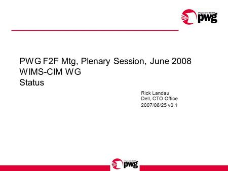 PWG F2F Mtg, Plenary Session, June 2008 WIMS-CIM WG Status Rick Landau Dell, CTO Office 2007/06/25 v0.1.