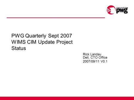 PWG Quarterly Sept 2007 WIMS CIM Update Project Status Rick Landau Dell, CTO Office 2007/09/11 V0.1.