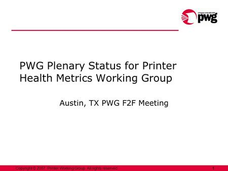 1Copyright © 2007, Printer Working Group. All rights reserved. PWG Plenary Status for Printer Health Metrics Working Group Austin, TX PWG F2F Meeting.