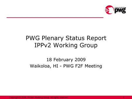 1Copyright © 2008, Printer Working Group. All rights reserved. PWG Plenary Status Report IPPv2 Working Group 18 February 2009 Waikoloa, HI - PWG F2F Meeting.
