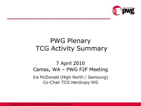 1Copyright © 2010, Printer Working Group. All rights reserved. PWG Plenary TCG Activity Summary 7 April 2010 Camas, WA – PWG F2F Meeting Ira McDonald (High.