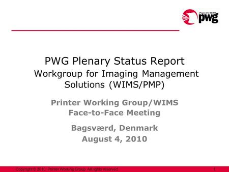 1Copyright © 2010, Printer Working Group. All rights reserved. PWG Plenary Status Report Workgroup for Imaging Management Solutions (WIMS/PMP) Printer.