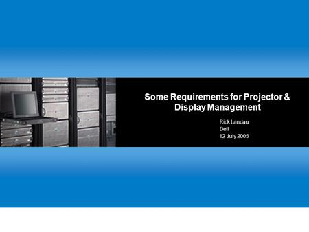 Some Requirements for Projector & Display Management Rick Landau Dell 12 July 2005.