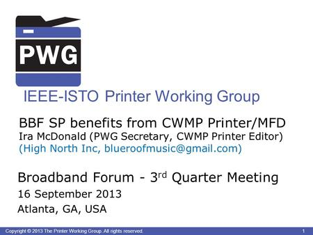 1Copyright © 2013 The Printer Working Group. All rights reserved. IEEE-ISTO Printer Working Group BBF SP benefits from CWMP Printer/MFD Ira McDonald (PWG.
