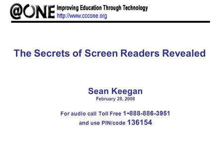 The Secrets of Screen Readers Revealed Sean Keegan February 28, 2008 For audio call Toll Free 1 - 888-886-3951 and use PIN/code 136154.