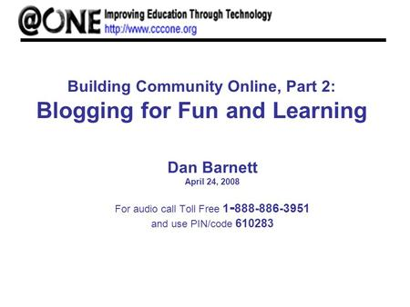 Building Community Online, Part 2: Blogging for Fun and Learning Dan Barnett April 24, 2008 For audio call Toll Free 1 - 888-886-3951 and use PIN/code.